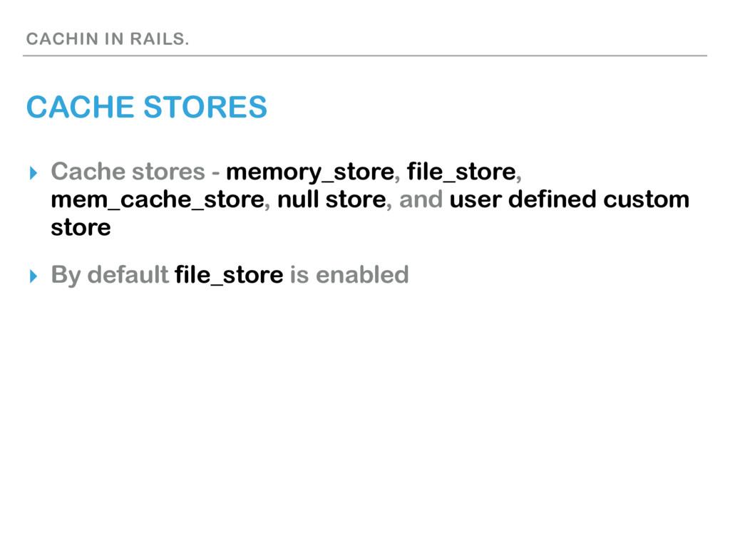 CACHIN IN RAILS. CACHE STORES ▸ Cache stores - ...