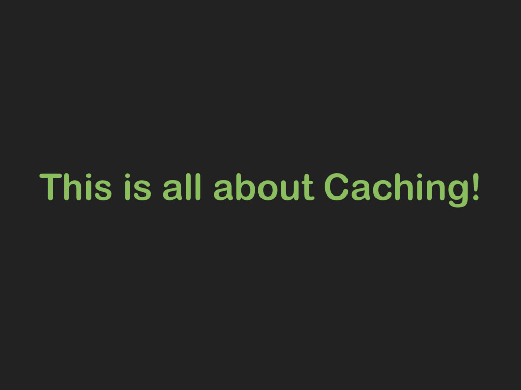 This is all about Caching!