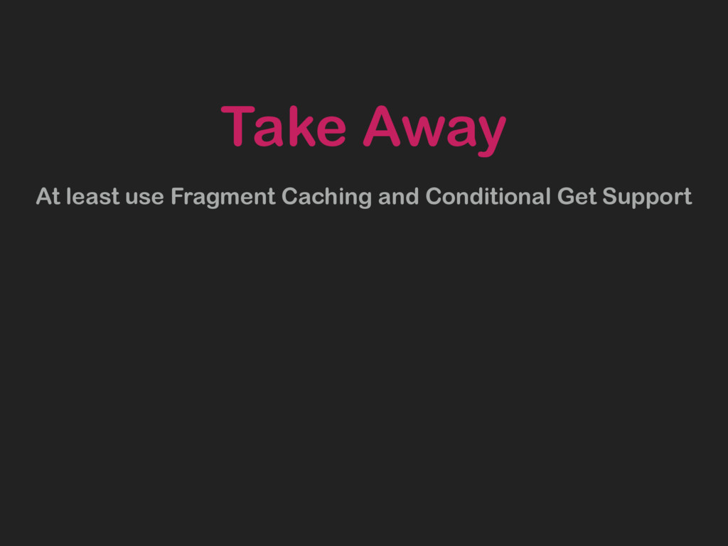Take Away At least use Fragment Caching and Con...
