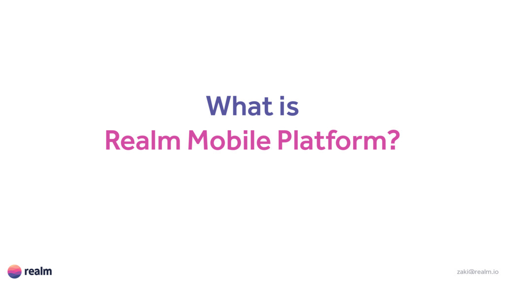 What is Realm Mobile Platform? zaki@realm.io