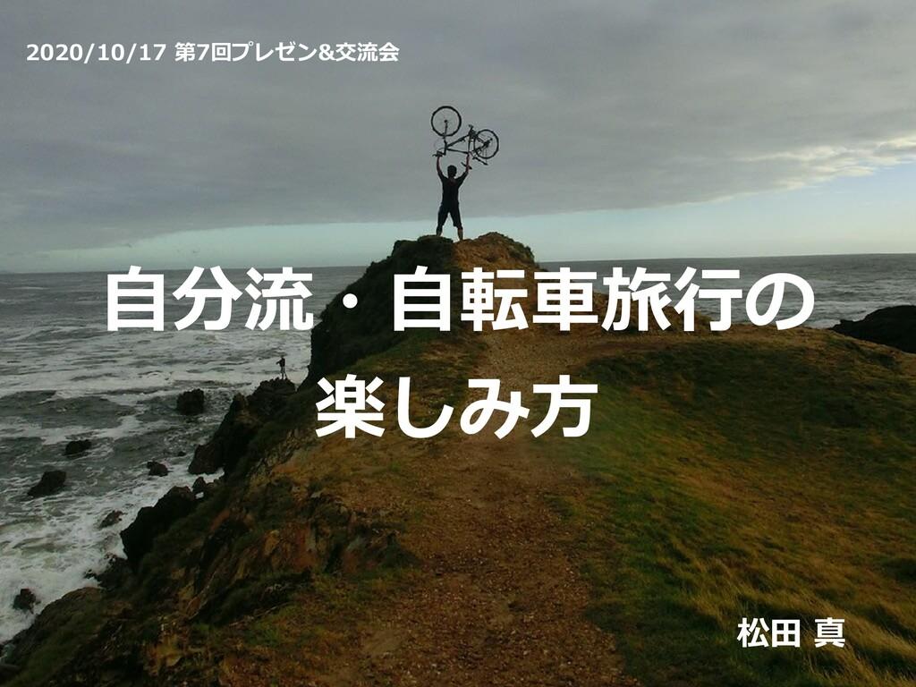 ⾃分流・⾃転⾞旅⾏の 楽しみ⽅ 松⽥ 真 2020/10/17 第7回プレゼン&交流会
