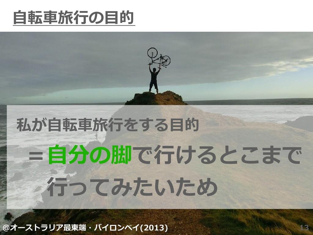 ⾃転⾞旅⾏の⽬的 13 私が⾃転⾞旅⾏をする⽬的 =⾃分の脚で⾏けるとこまで ⾏ってみたいた...