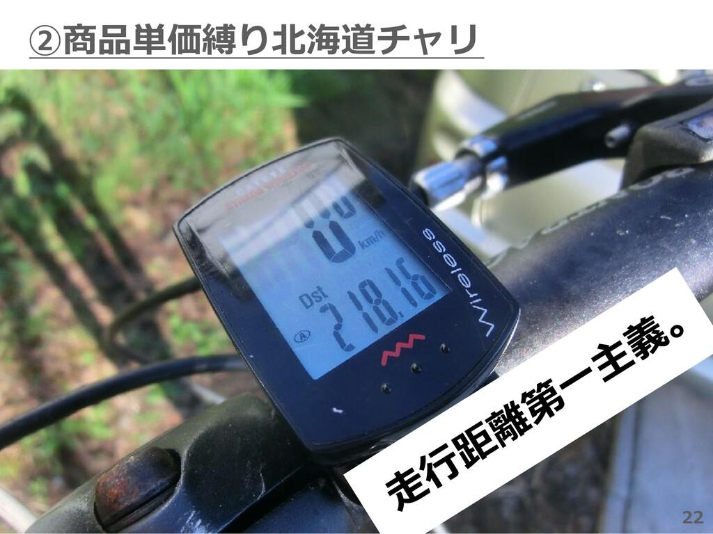 22 ②商品単価縛り北海道チャリ 22 ⾛ ⾏ 距 離 第 ⼀ 主 義 。