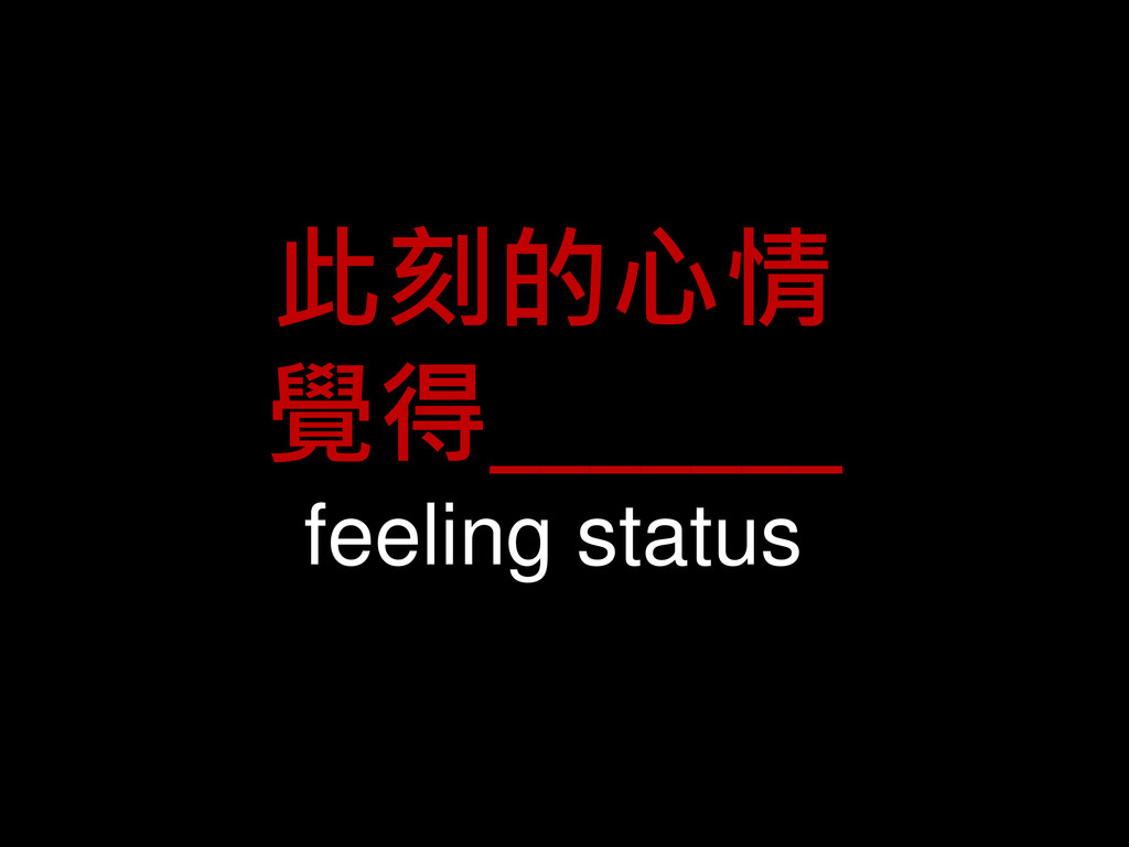 此刻的心情 覺得_______ feeling status