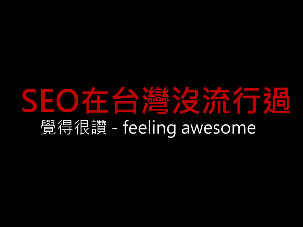 SEO在台灣沒流行過 覺得很讚 - feeling awesome