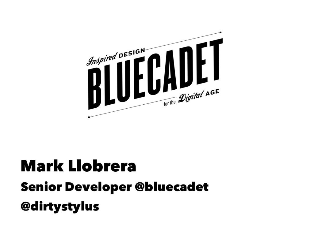 Mark Llobrera Senior Developer @bluecadet @dirt...