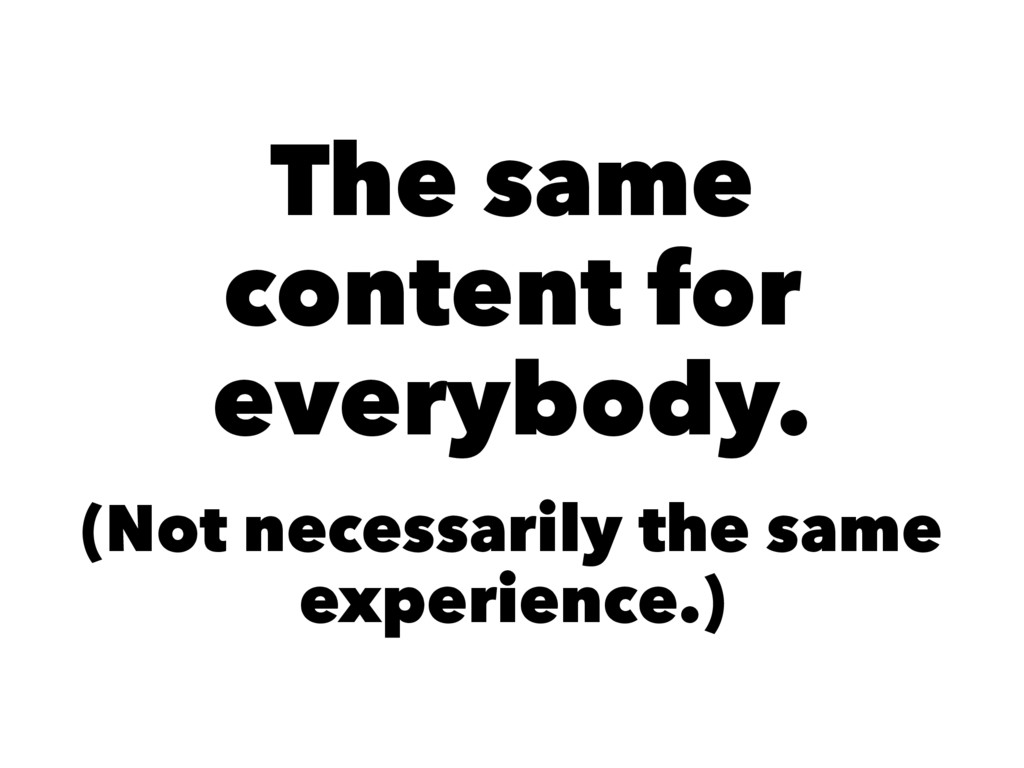 The same content for everybody. (Not necessaril...