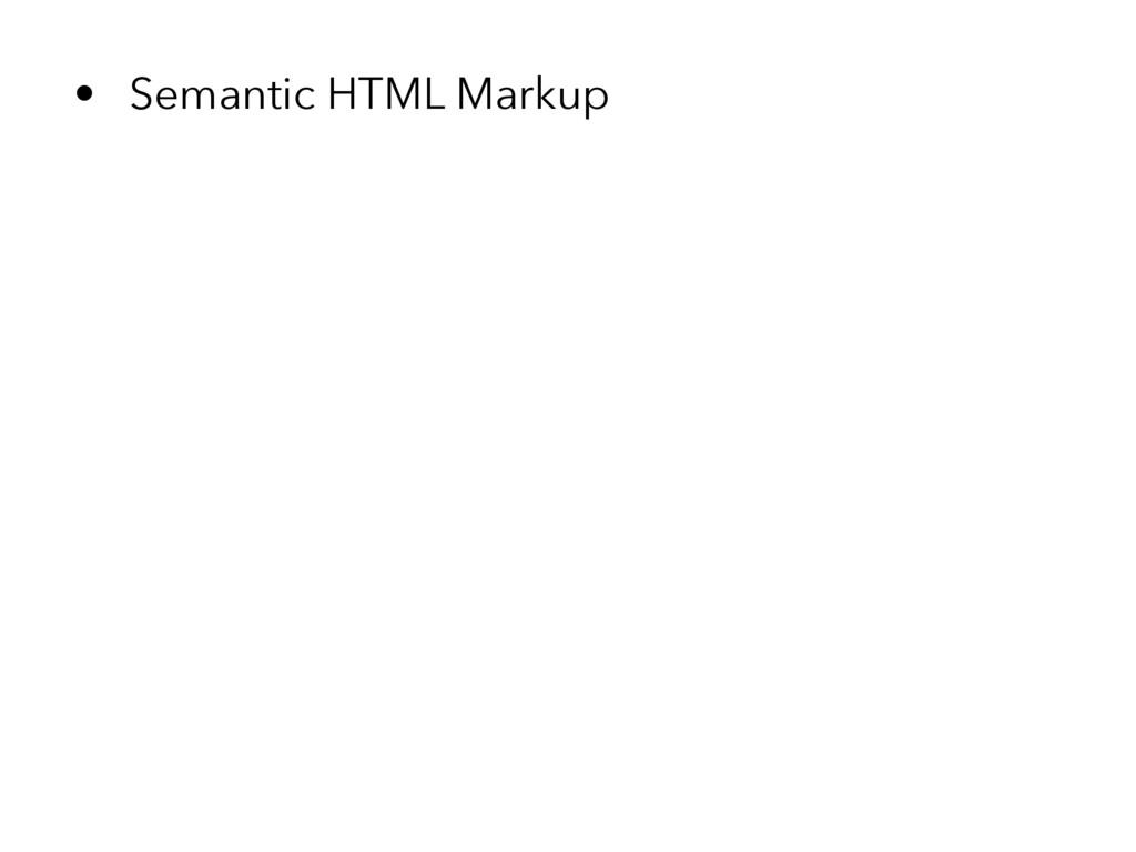• Semantic HTML Markup
