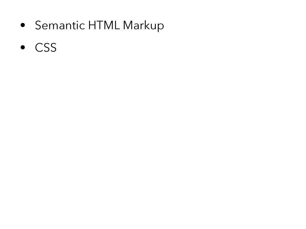 • Semantic HTML Markup • CSS
