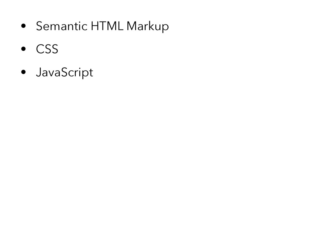 • Semantic HTML Markup • CSS • JavaScript