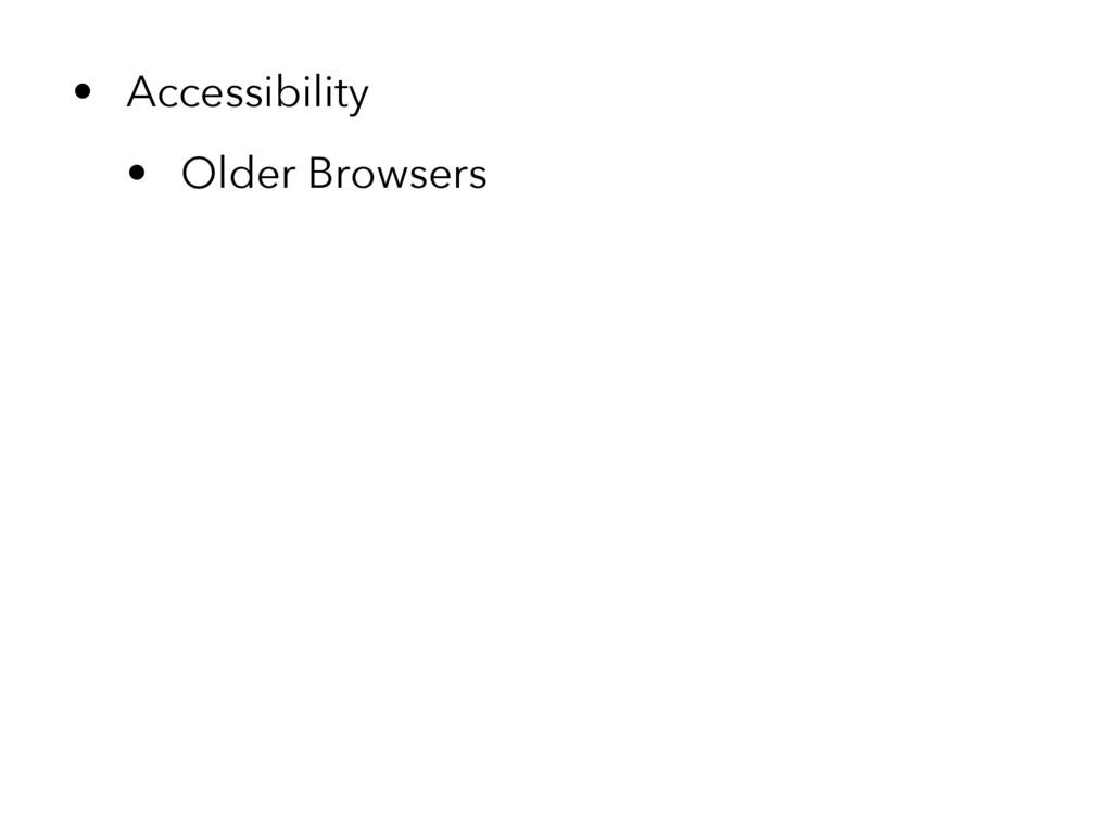 • Accessibility • Older Browsers