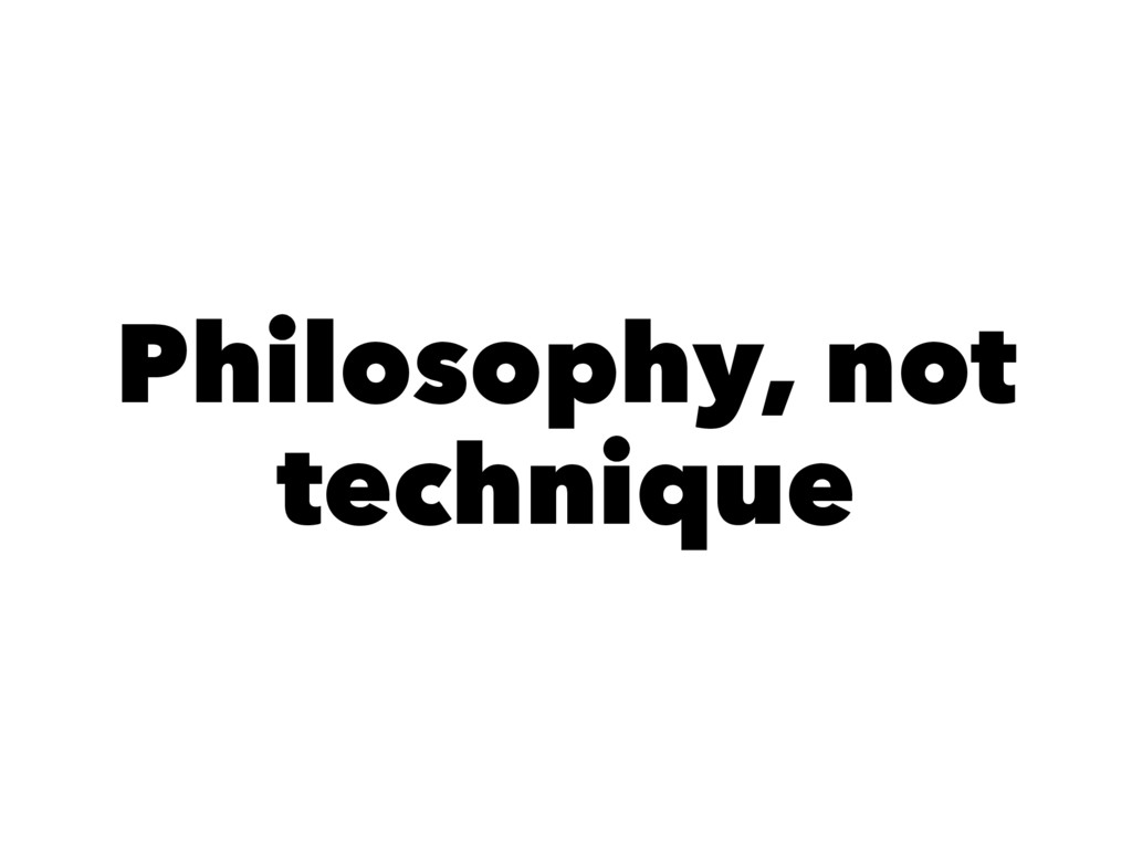 Philosophy, not technique