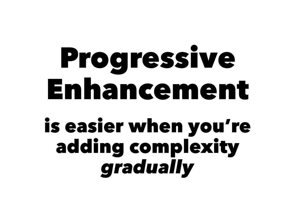 Progressive Enhancement is easier when you're a...