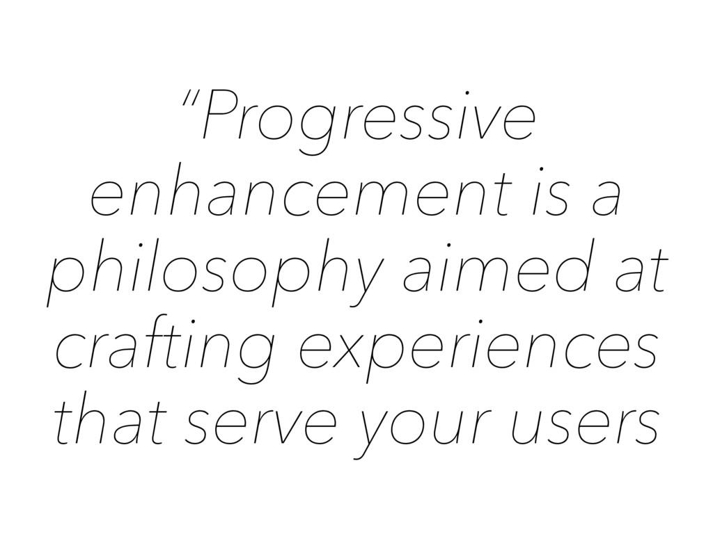 """Progressive enhancement is a philosophy aimed ..."