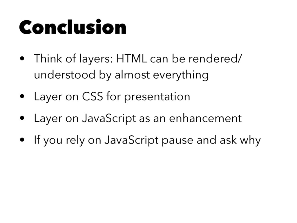 Conclusion • Think of layers: HTML can be rende...