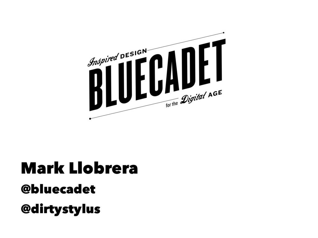 Mark Llobrera @bluecadet @dirtystylus