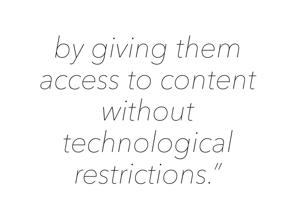by giving them access to content without techno...
