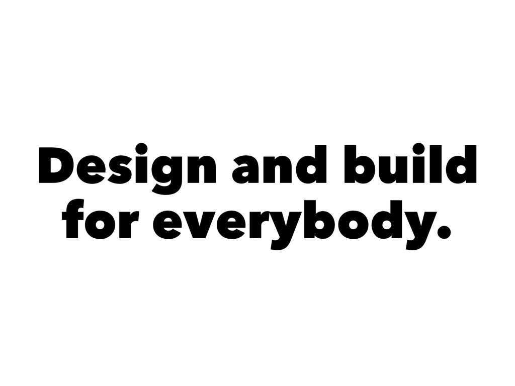 Design and build for everybody.