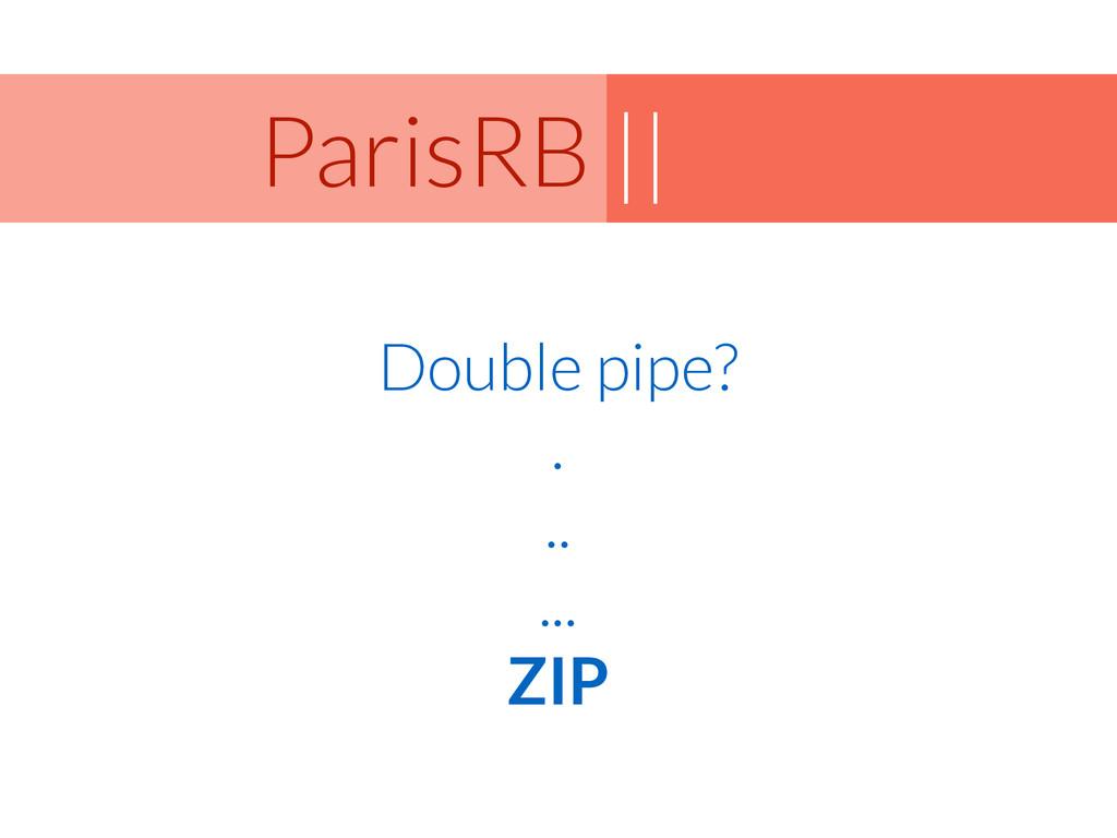 || ParisRB Double pipe? . .. ... ZIP