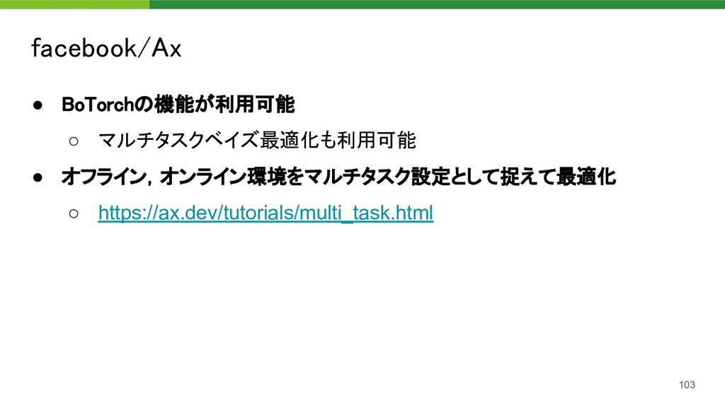 facebook/Ax 103 ● BoTorchの機能が利用可能 ○ マルチタスクベイズ...