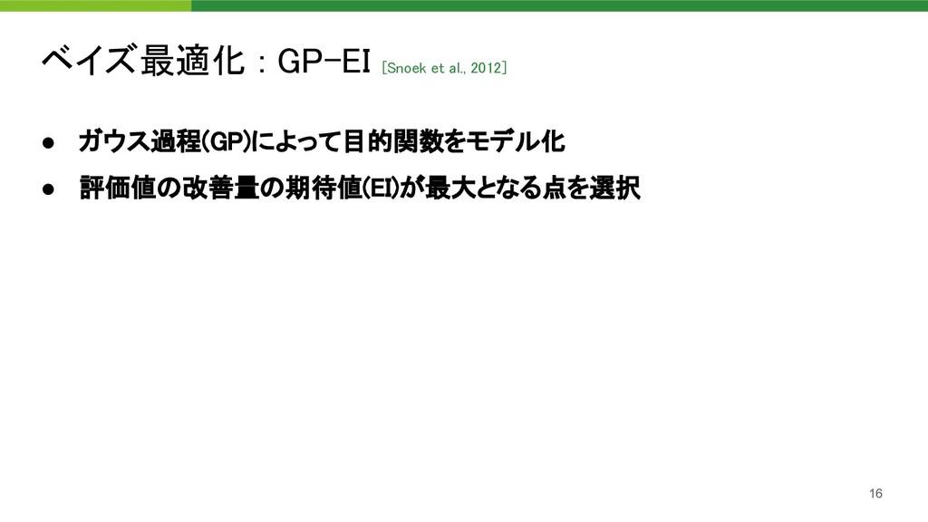 ベイズ最適化 : GP-EI [Snoek et al., 2012]  16 ● ガウス過...