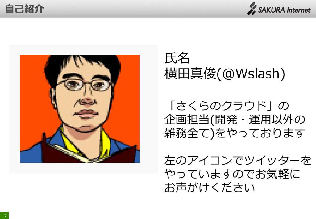2 氏名 横田真俊(@Wslash) 「さくらのクラウド」の 企画担当(開発・運用以外の 雑務...