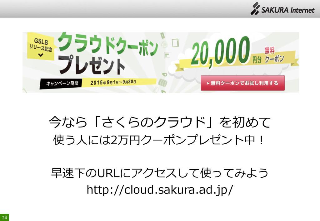24 今なら「さくらのクラウド」を初めて 使う人には2万円クーポンプレゼント中! 早速下のUR...