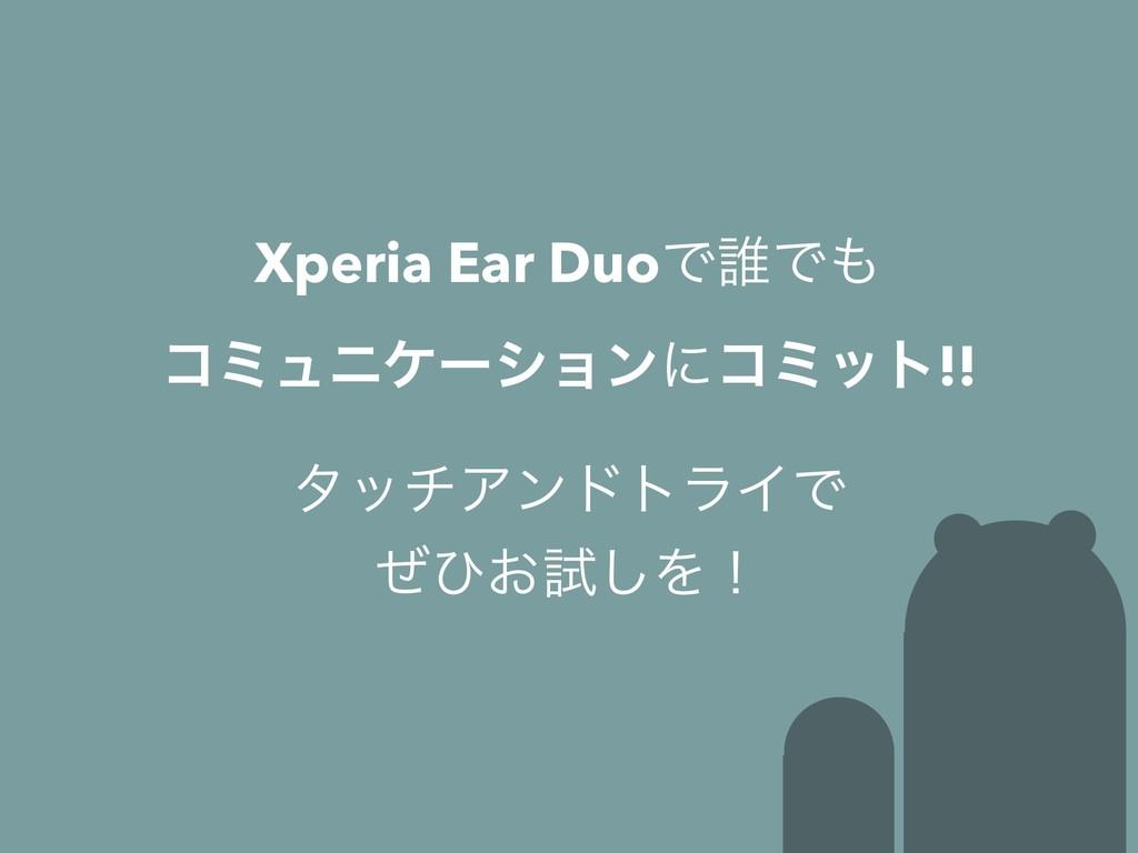λονΞϯυτϥΠͰ ͥͻ͓ࢼ͠Λʂ Xperia Ear DuoͰ୭Ͱ ίϛϡχέʔγϣϯ...