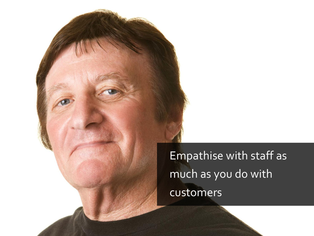 Empathise with staff as much as you do with cus...