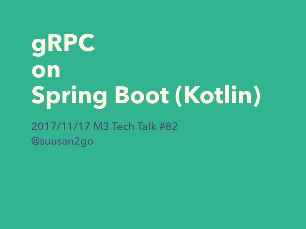 gRPC on Spring Boot (Kotlin) 2017/11/17 M3 Tech...