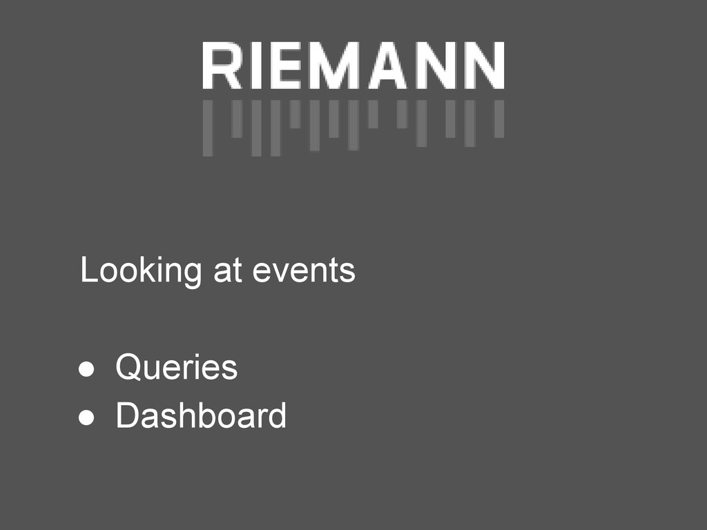 Looking at events ● Queries ● Dashboard
