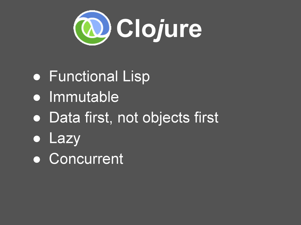 Clojure ● Functional Lisp ● Immutable ● Data fi...