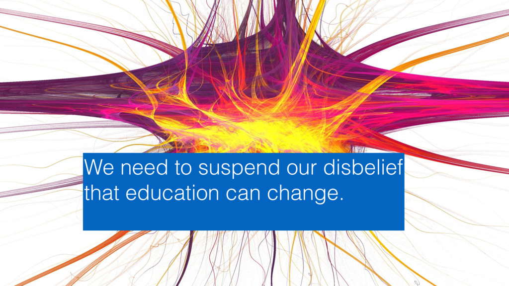 We need to suspend our disbelief that education...