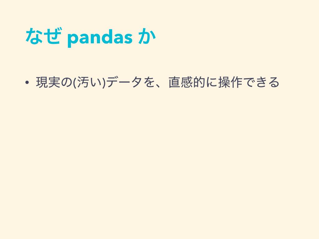 ͳͥ pandas ͔ • ݱ࣮ͷ(Ԛ͍)σʔλΛɺײతʹૢ࡞Ͱ͖Δ