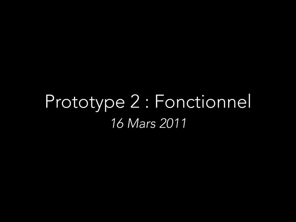 Prototype 2 : Fonctionnel 16 Mars 2011