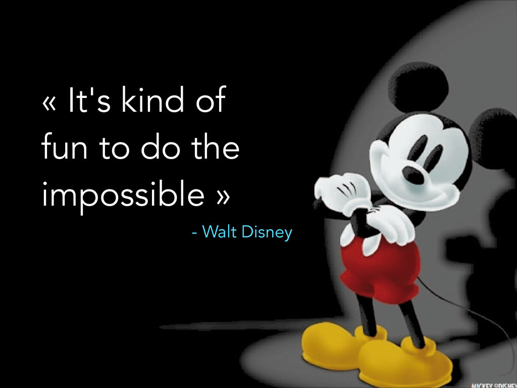 « It's kind of fun to do the impossible » - Wal...