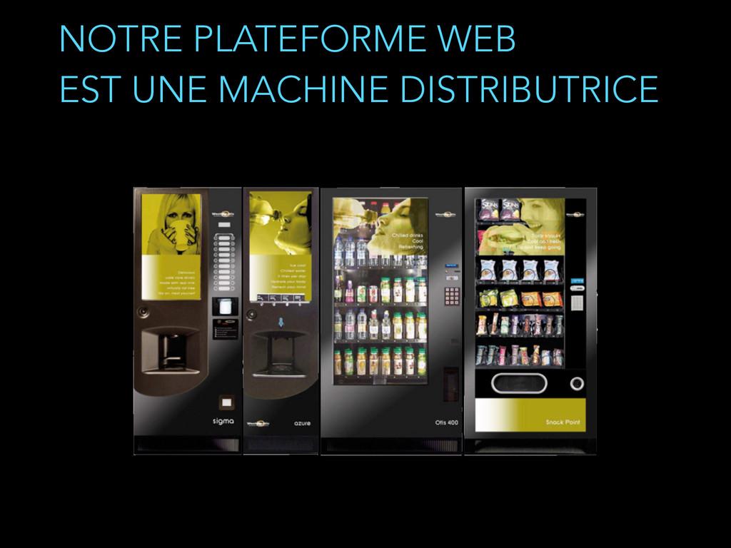 NOTRE PLATEFORME WEB EST UNE MACHINE DISTRIBUT...