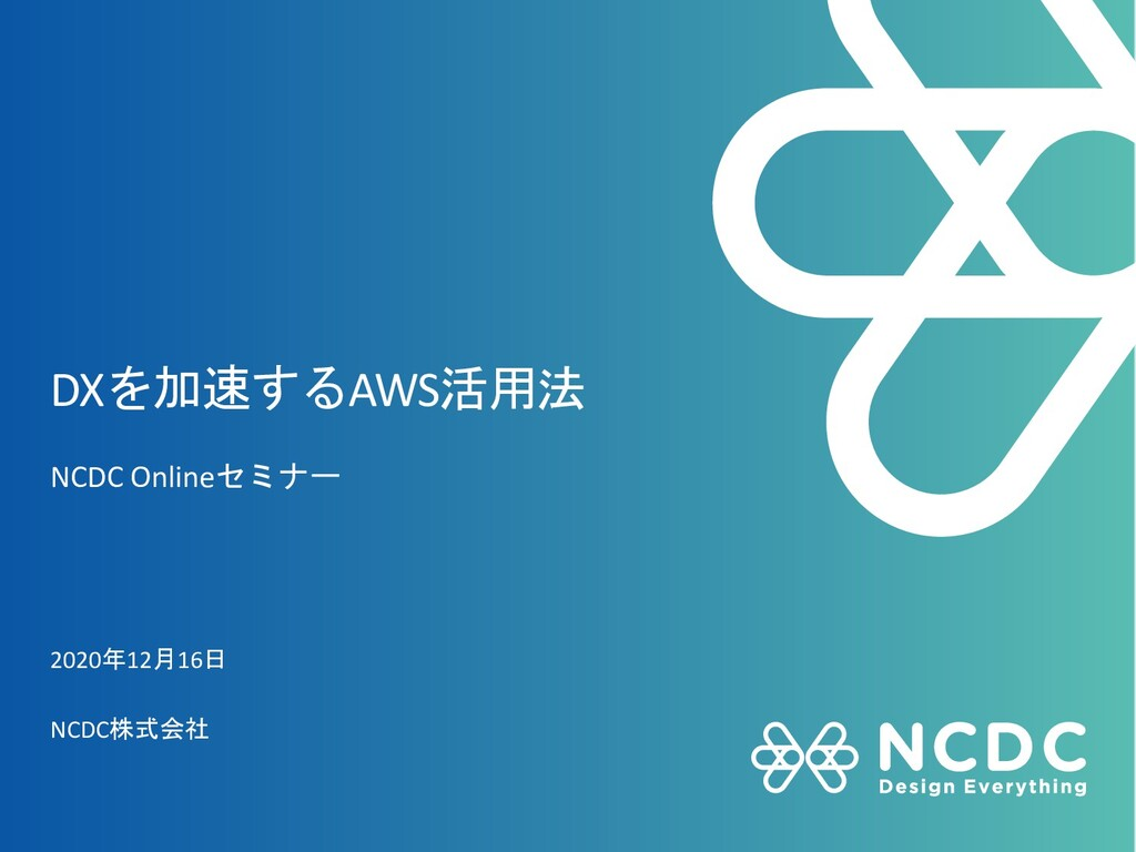 DXを加速するAWS活用法 NCDC Onlineセミナー 2020年12月16日 NCDC株...