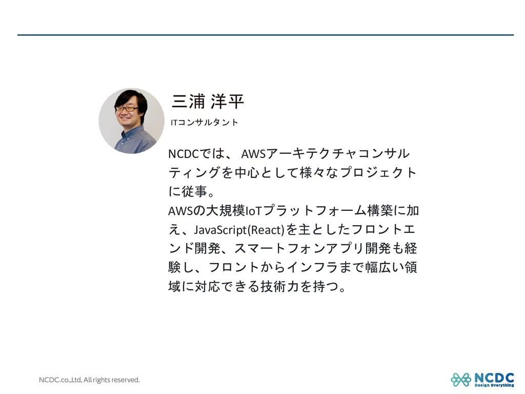 三浦 洋平 ITコンサルタント NCDCでは、 AWSアーキテクチャコンサル ティングを中心と...