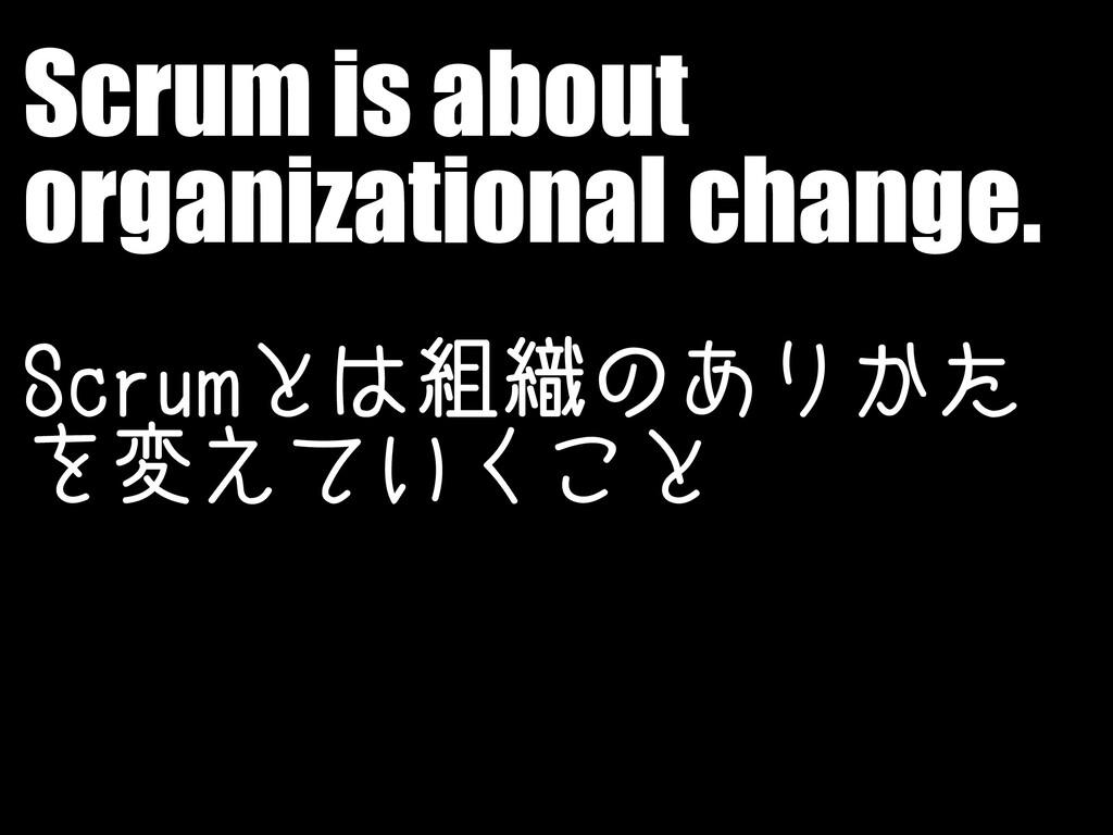 Scrum is about organizational change. Scrumとは組織...