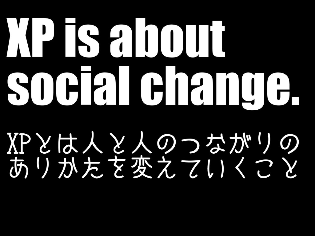 XP is about social change. XPとは人と人のつながりの ありかたを変...