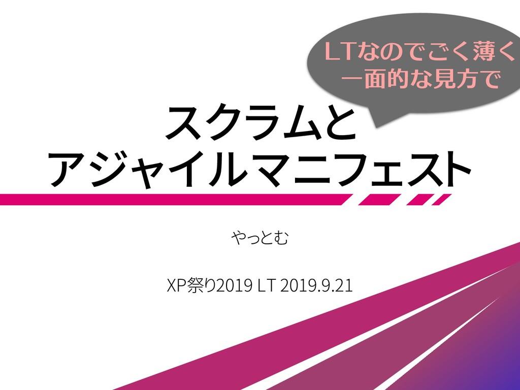 スクラムと アジャイルマニフェスト やっとむ XP祭り2019 LT 2019.9.21 LT...