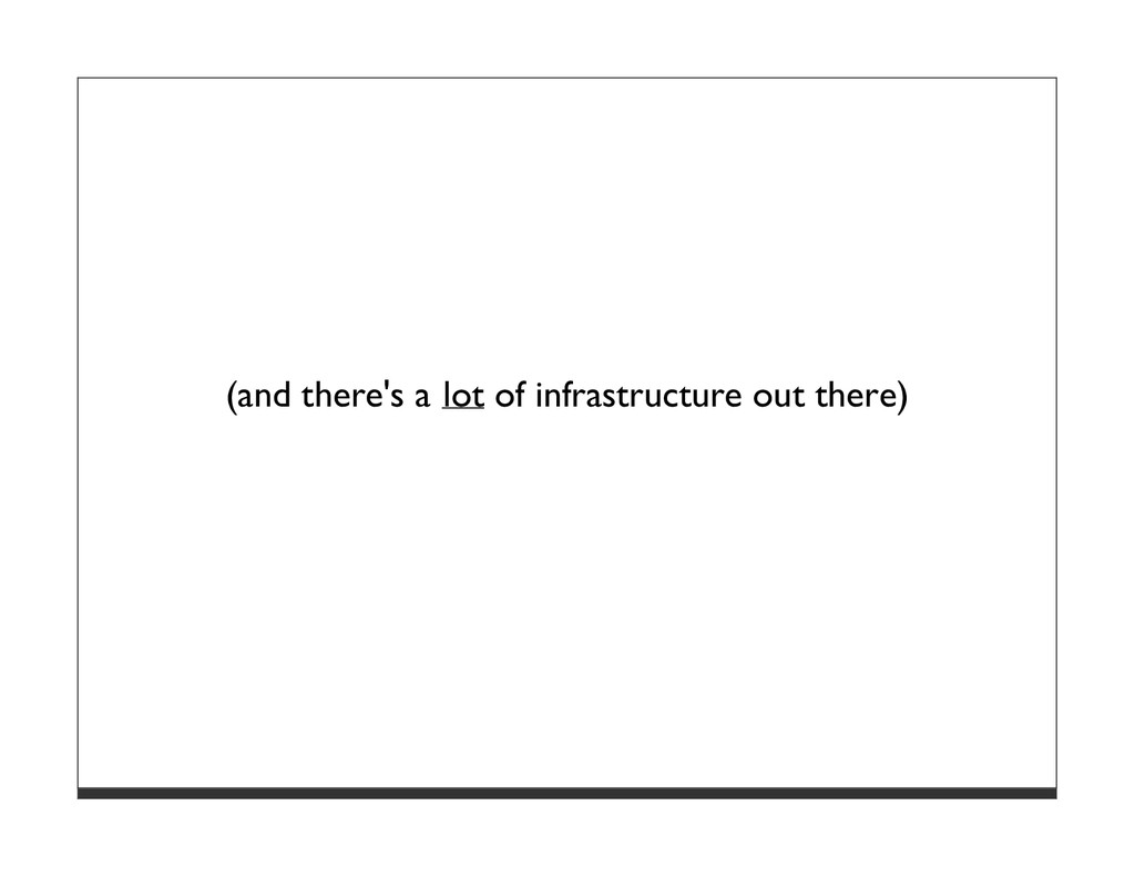 (and there's a lot of infrastructure out there)