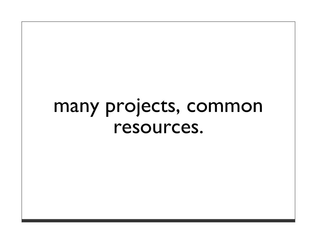 many projects, common resources.