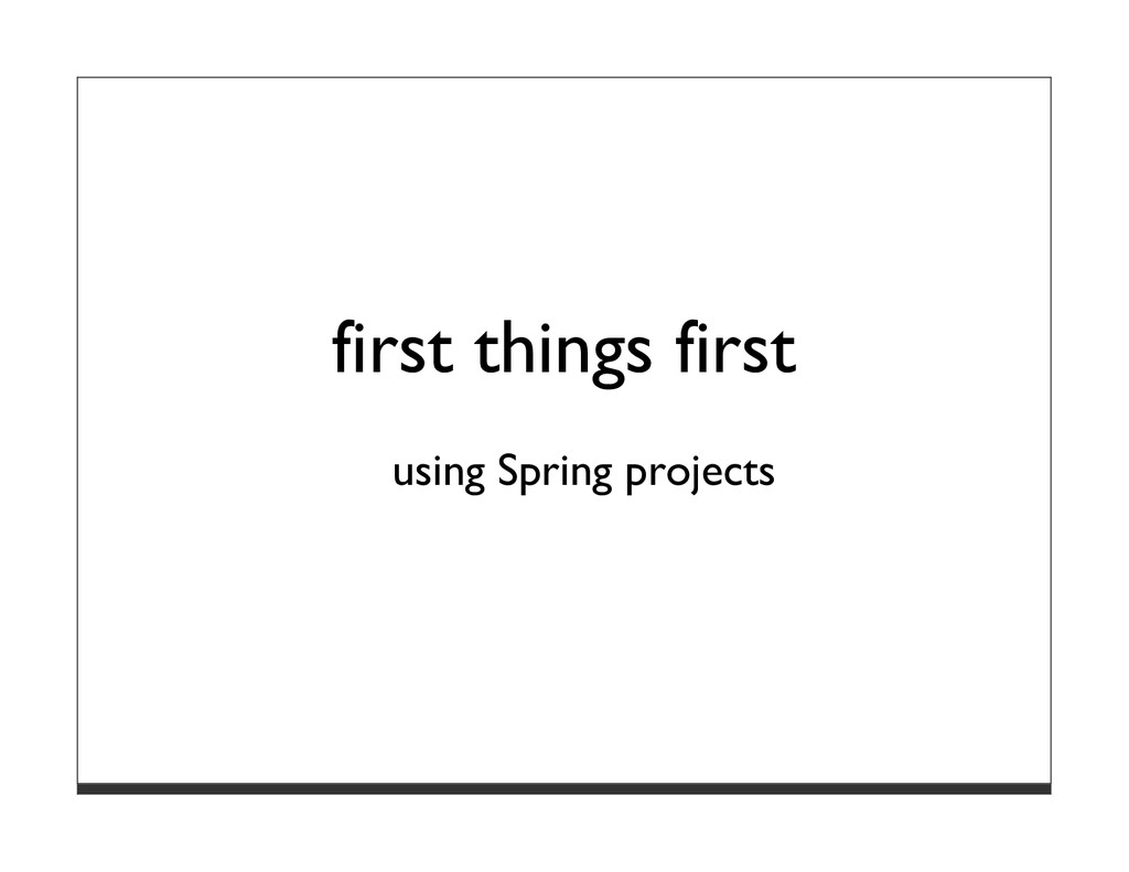first things first using Spring projects