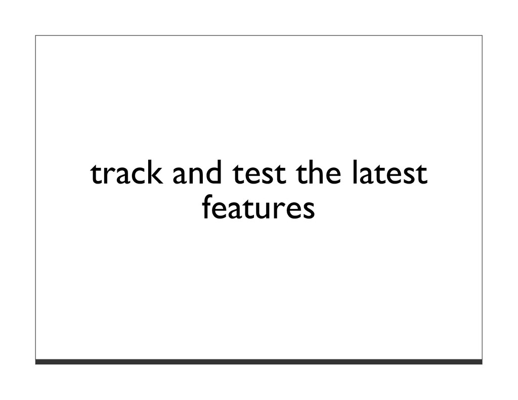 track and test the latest features