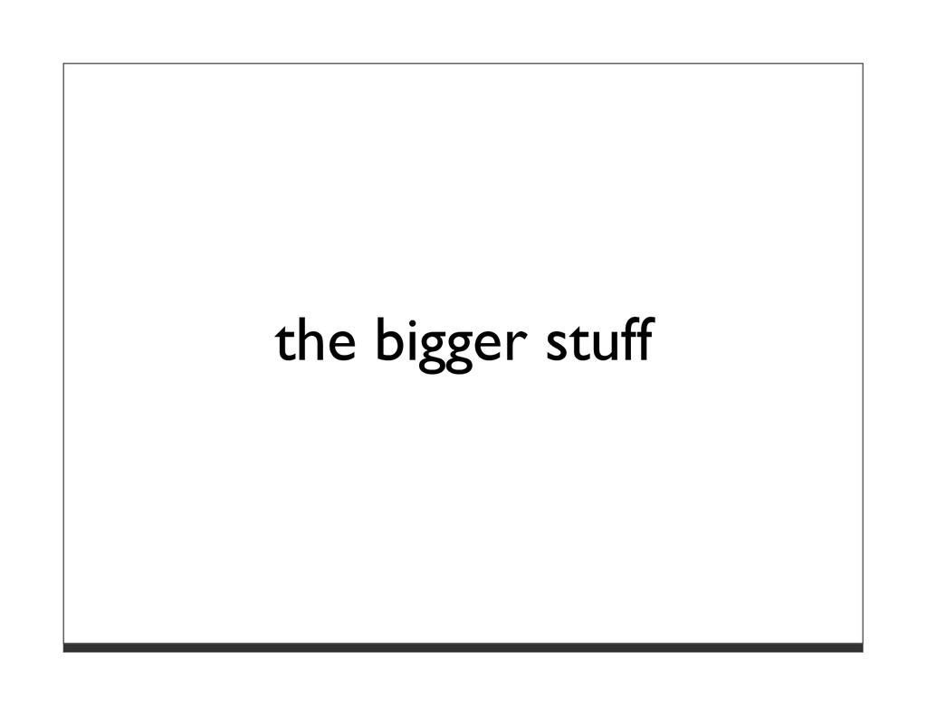 the bigger stuff