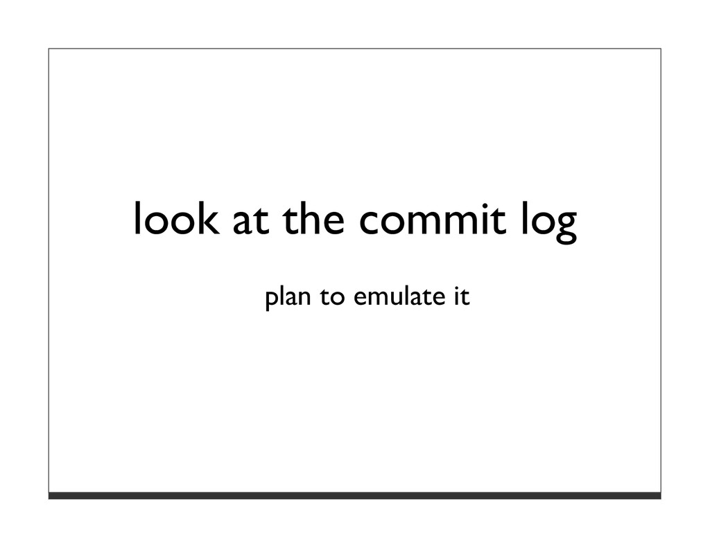 look at the commit log plan to emulate it