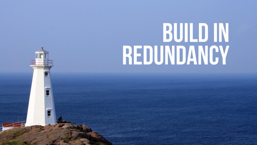 BUILD IN REDUNDANCY