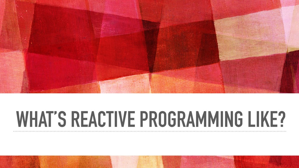 WHAT'S REACTIVE PROGRAMMING LIKE?